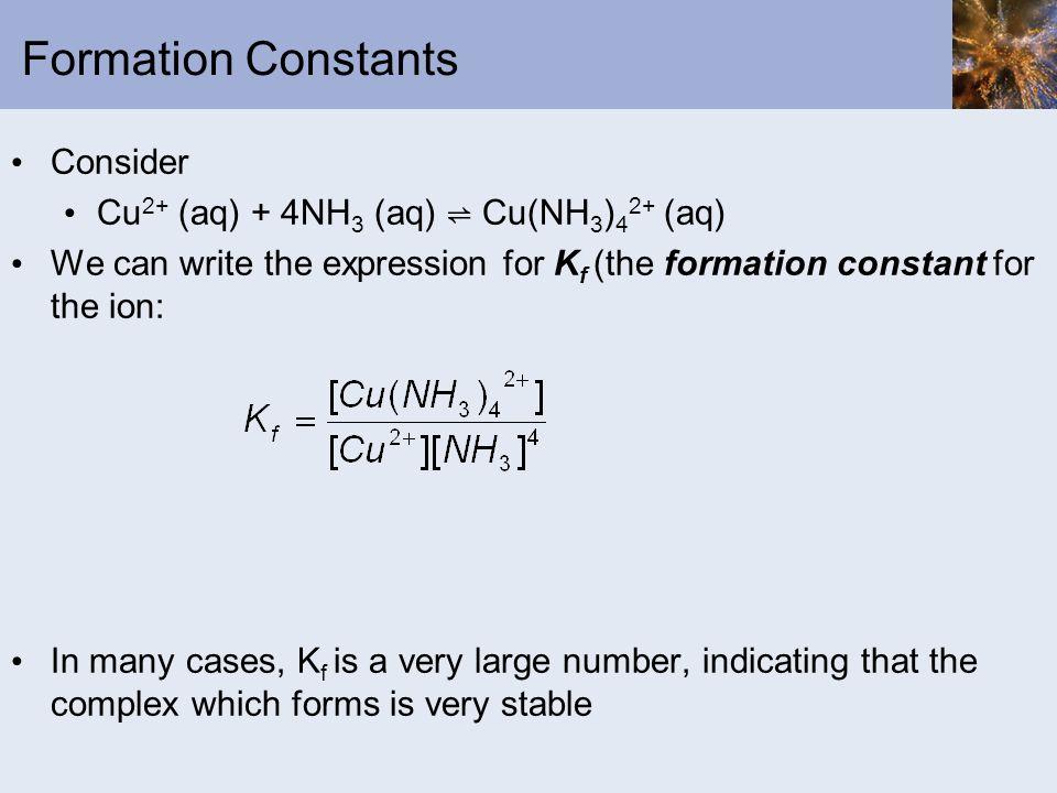 Formation Constants Consider Cu2+ (aq) + 4NH3 (aq) ⇌ Cu(NH3)42+ (aq)
