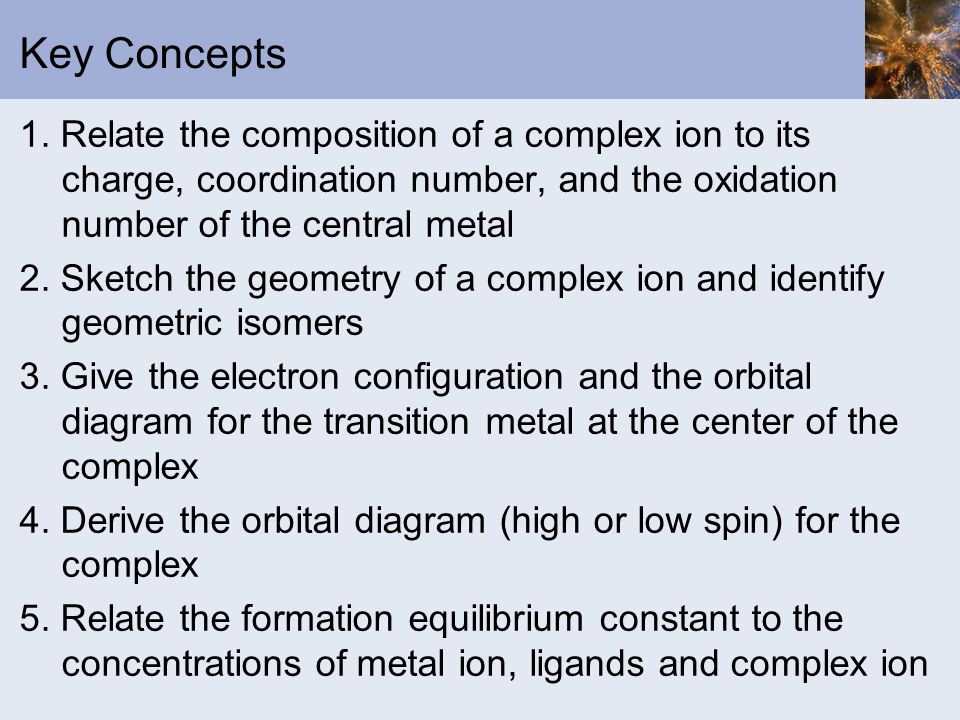 Key Concepts 1. Relate the composition of a complex ion to its charge, coordination number, and the oxidation number of the central metal.