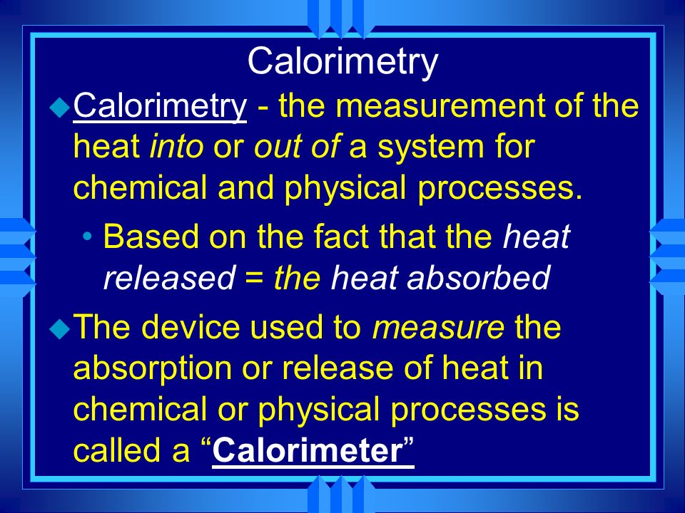 Calorimetry Calorimetry - the measurement of the heat into or out of a system for chemical and physical processes.