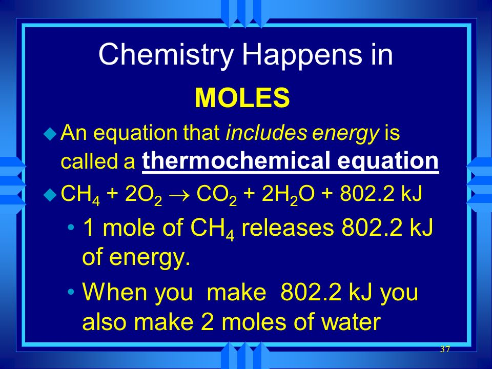 Chemistry Happens in MOLES 1 mole of CH4 releases 802.2 kJ of energy.