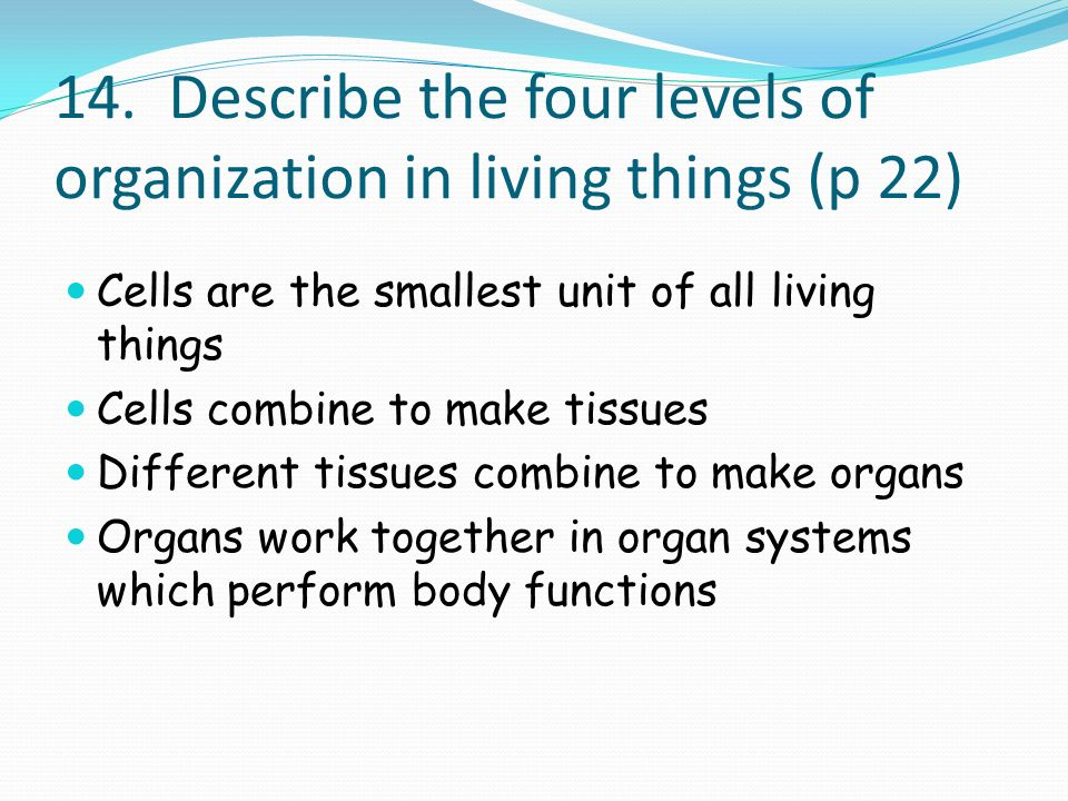 14. Describe the four levels of organization in living things (p 22)