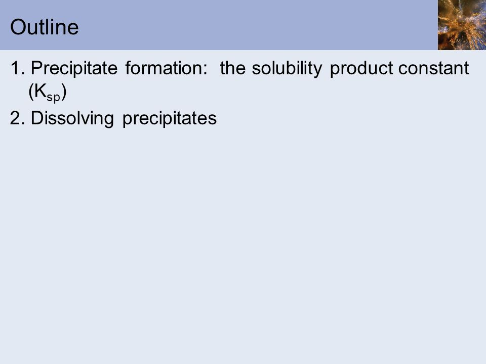 Outline 1. Precipitate formation: the solubility product constant (Ksp) 2. Dissolving precipitates