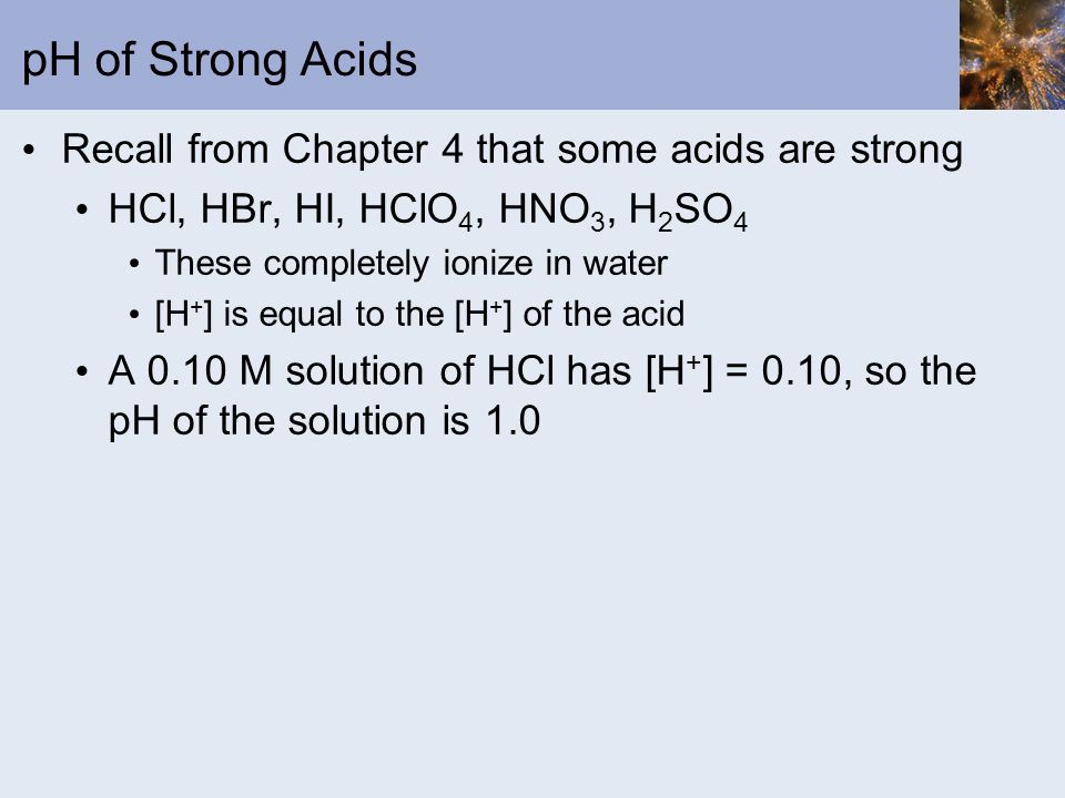 pH of Strong Acids Recall from Chapter 4 that some acids are strong