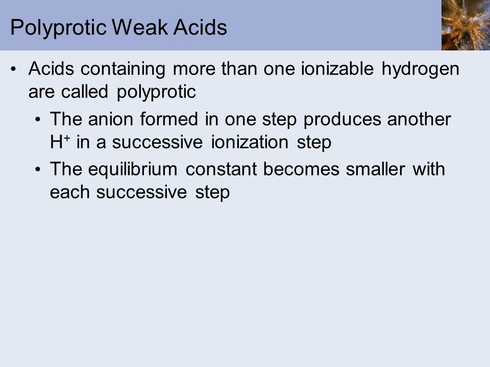 Polyprotic Weak Acids Acids containing more than one ionizable hydrogen are called polyprotic.