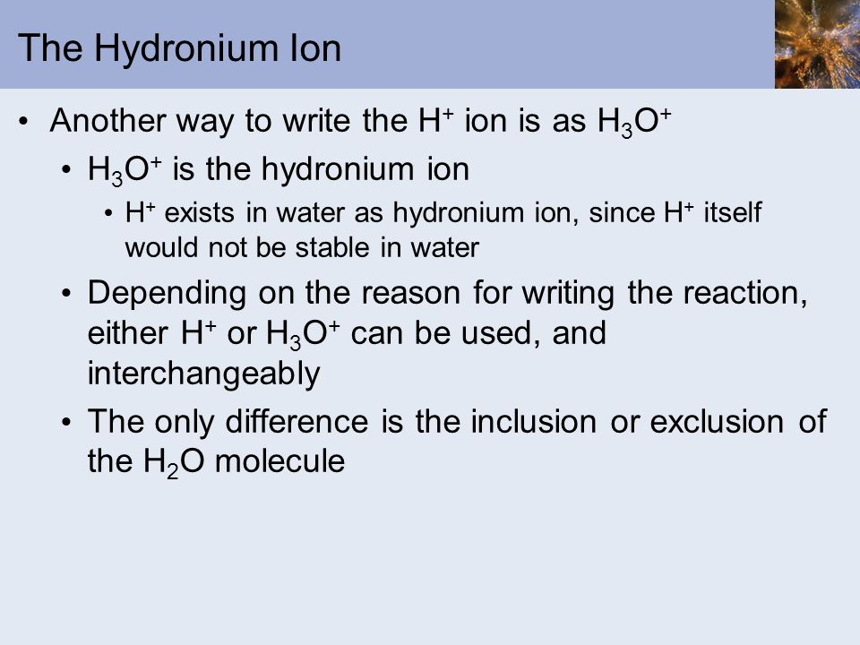 The Hydronium Ion Another way to write the H+ ion is as H3O+