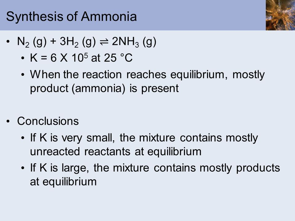 Synthesis of Ammonia N2 (g) + 3H2 (g) ⇌ 2NH3 (g) K = 6 X 105 at 25 °C