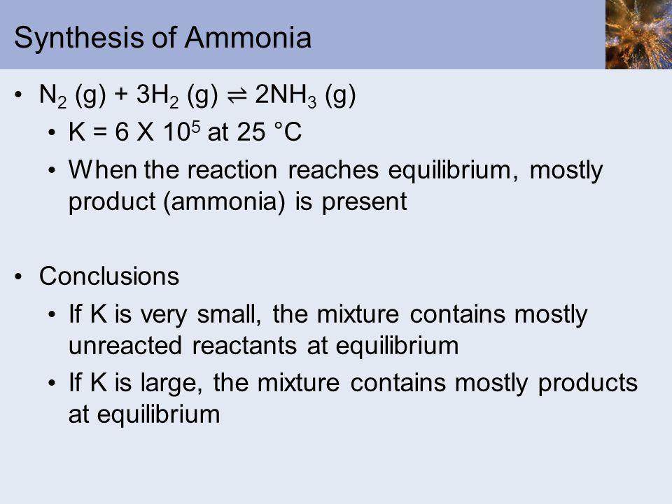 Synthesis of Ammonia N2 (g) + 3H2 (g) ⇌ 2NH3 (g) K = 6 X 105 at 25 °C