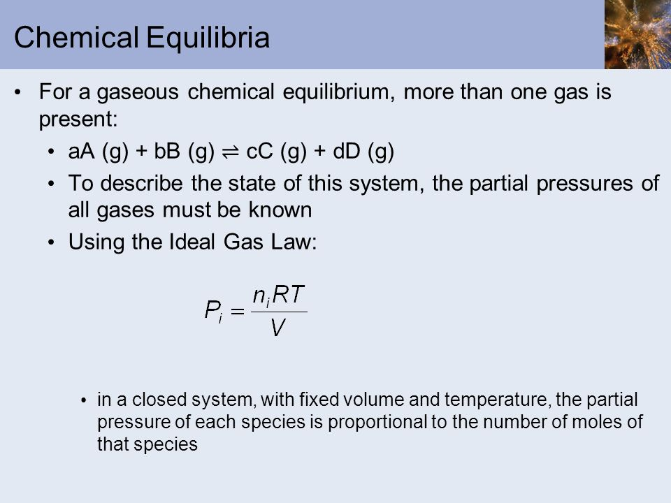 Chemical Equilibria For a gaseous chemical equilibrium, more than one gas is present: aA (g) + bB (g) ⇌ cC (g) + dD (g)