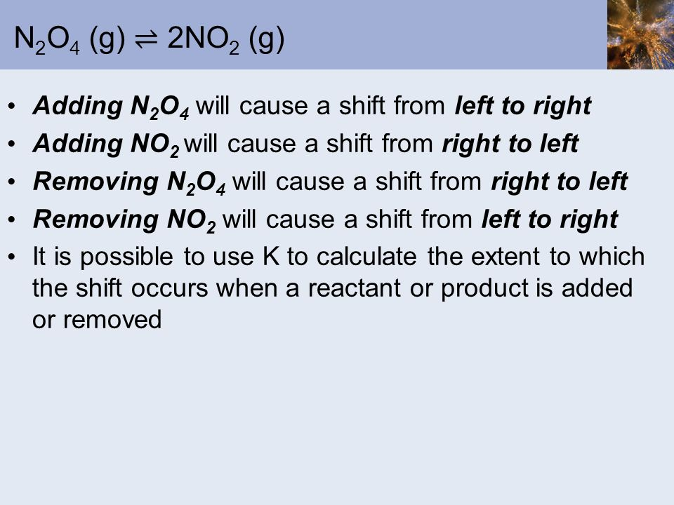 N2O4 (g) ⇌ 2NO2 (g) Adding N2O4 will cause a shift from left to right