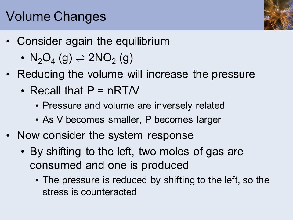 Volume Changes Consider again the equilibrium N2O4 (g) ⇌ 2NO2 (g)
