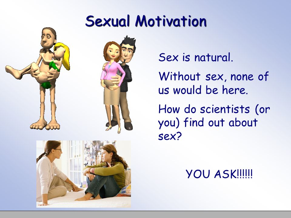 Sexual Motivation Sex is natural. Without sex, none of us would be here.