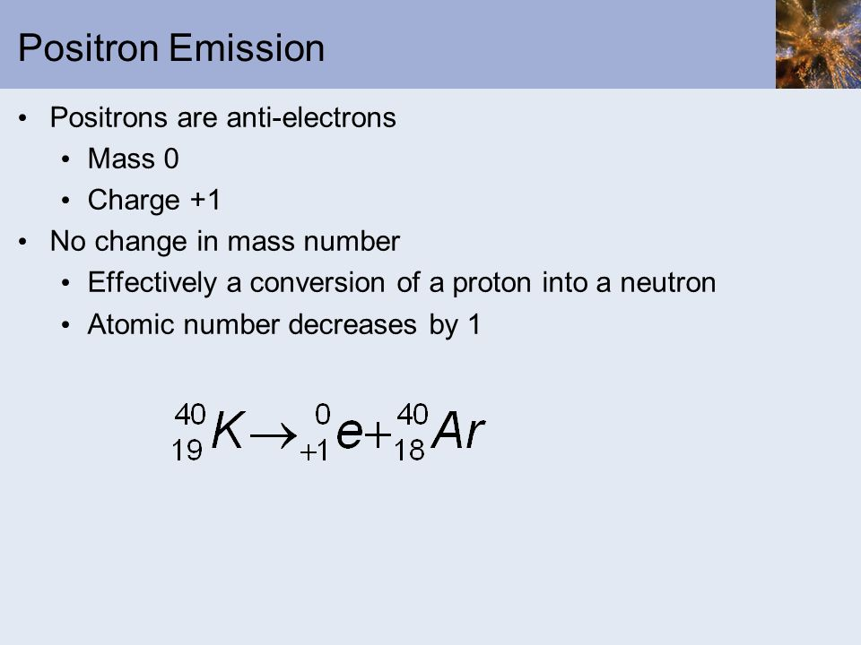 Positron Emission Positrons are anti-electrons Mass 0 Charge +1