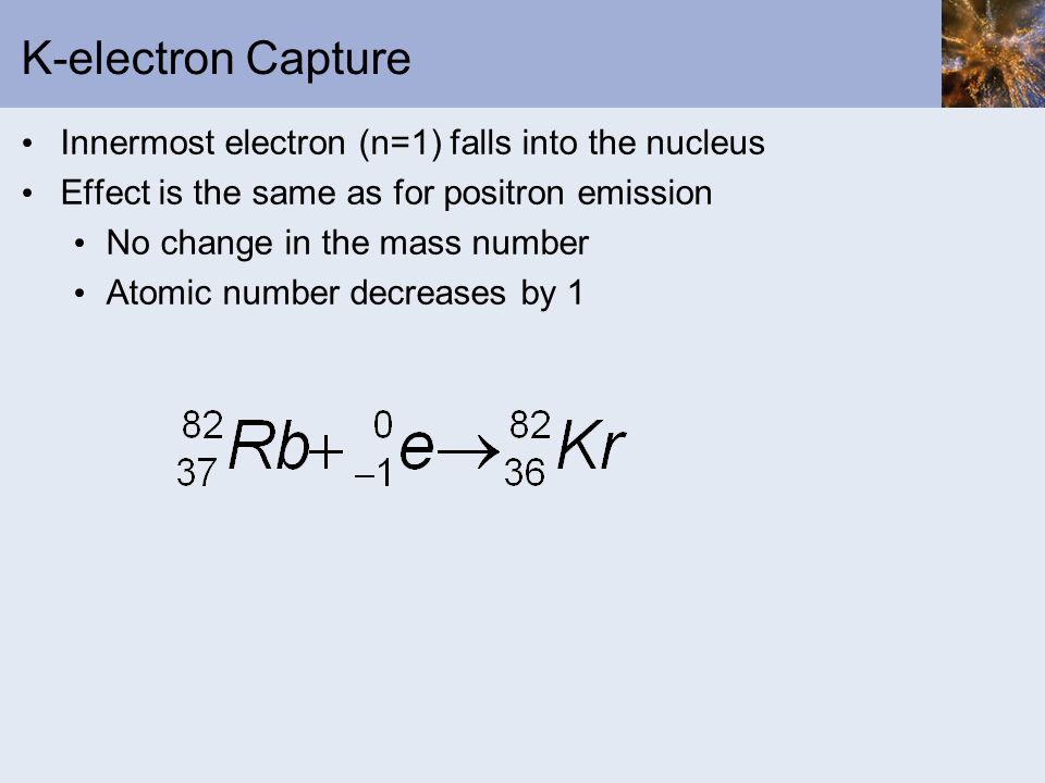 K-electron Capture Innermost electron (n=1) falls into the nucleus