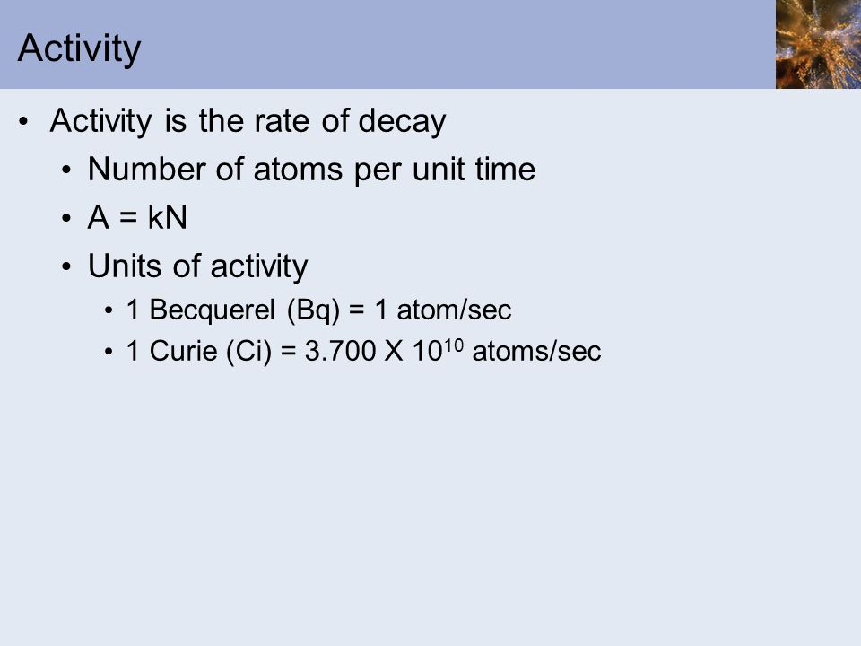 Activity Activity is the rate of decay Number of atoms per unit time