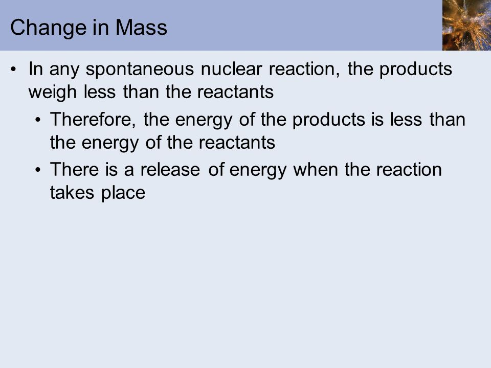 Change in Mass In any spontaneous nuclear reaction, the products weigh less than the reactants.