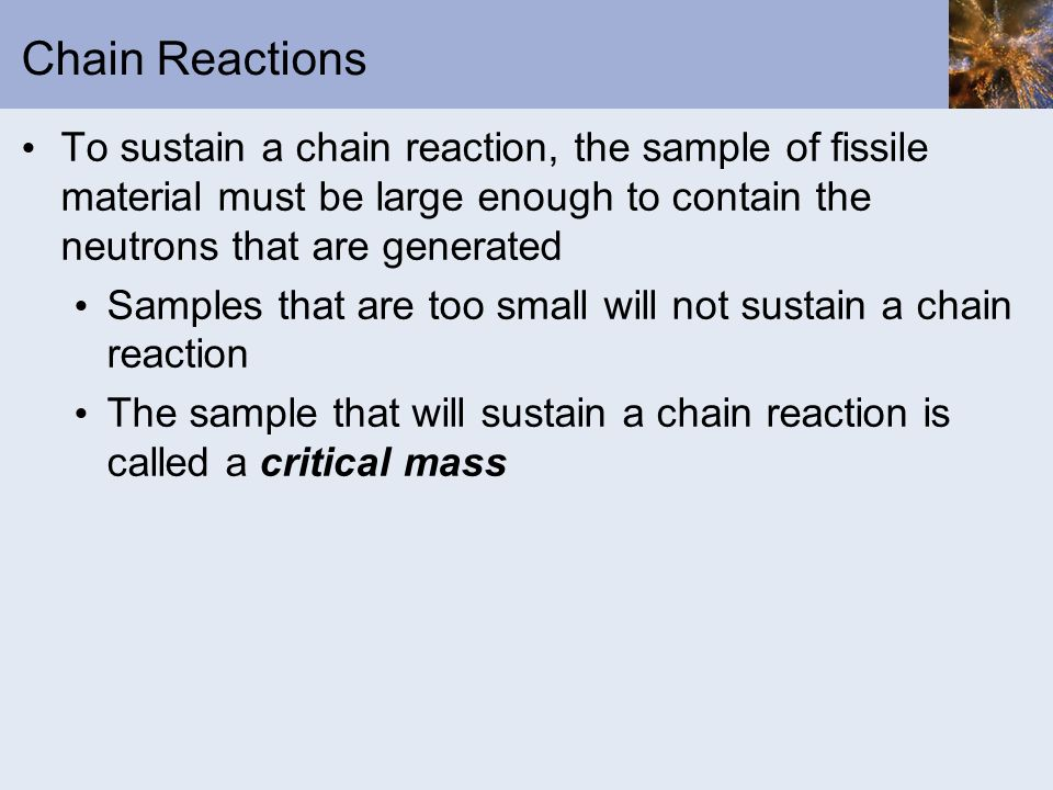 Chain Reactions To sustain a chain reaction, the sample of fissile material must be large enough to contain the neutrons that are generated.