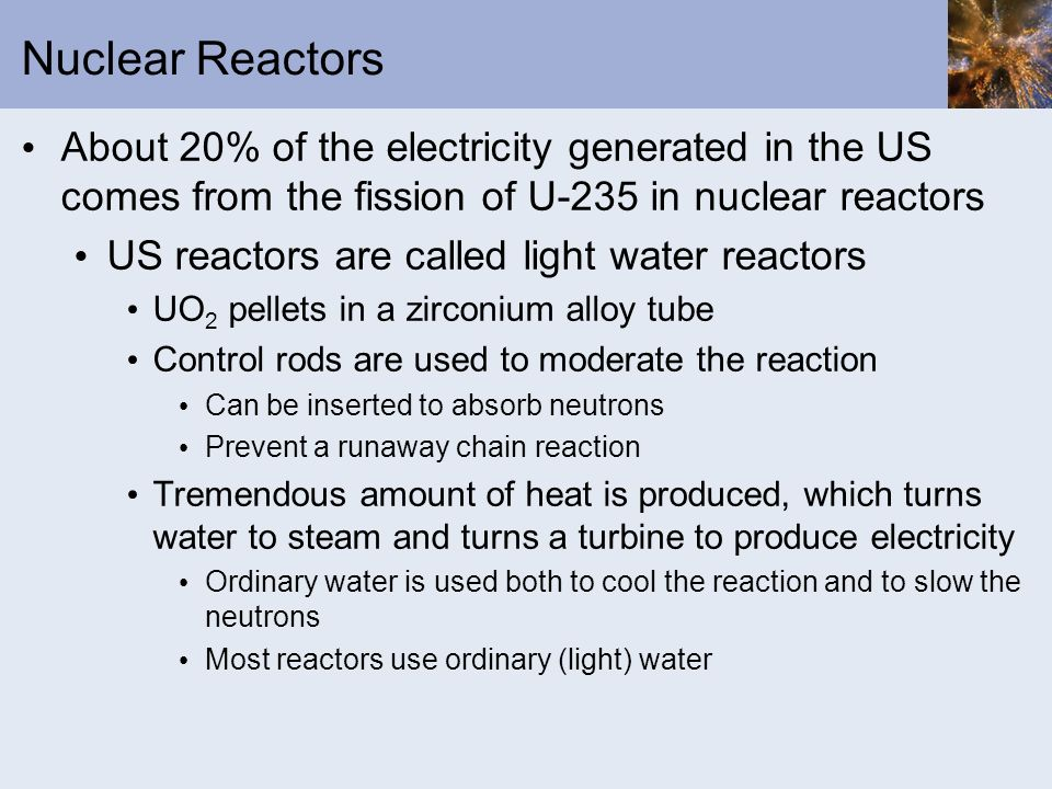 Nuclear Reactors About 20% of the electricity generated in the US comes from the fission of U-235 in nuclear reactors.