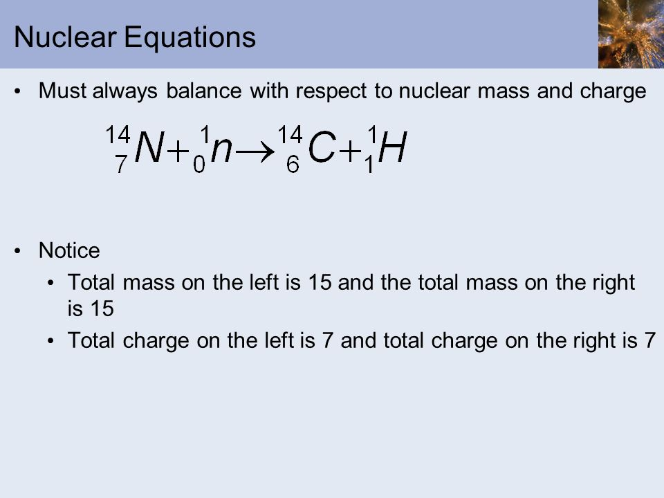 Nuclear Equations Must always balance with respect to nuclear mass and charge. Notice.