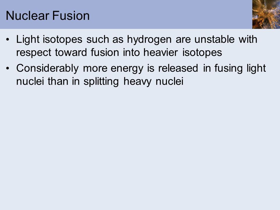 Nuclear Fusion Light isotopes such as hydrogen are unstable with respect toward fusion into heavier isotopes.