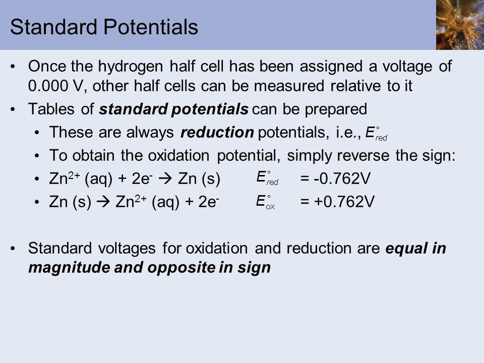 Standard Potentials Once the hydrogen half cell has been assigned a voltage of V, other half cells can be measured relative to it.