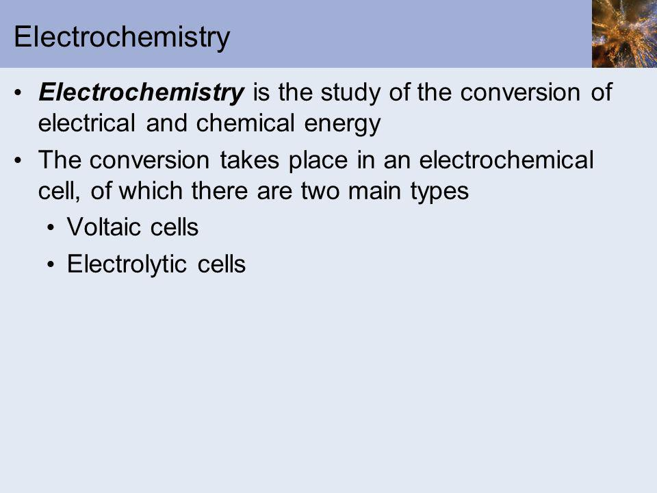 Electrochemistry Electrochemistry is the study of the conversion of electrical and chemical energy.