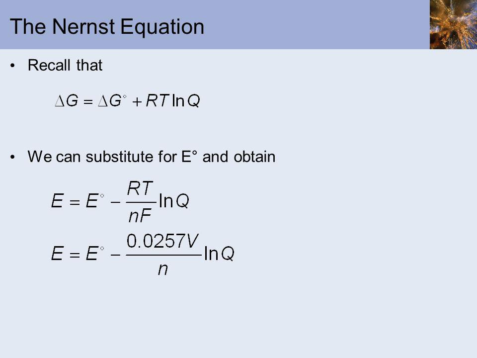 The Nernst Equation Recall that We can substitute for E° and obtain