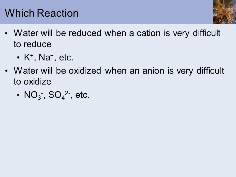 Which Reaction Water will be reduced when a cation is very difficult to reduce. K+, Na+, etc.
