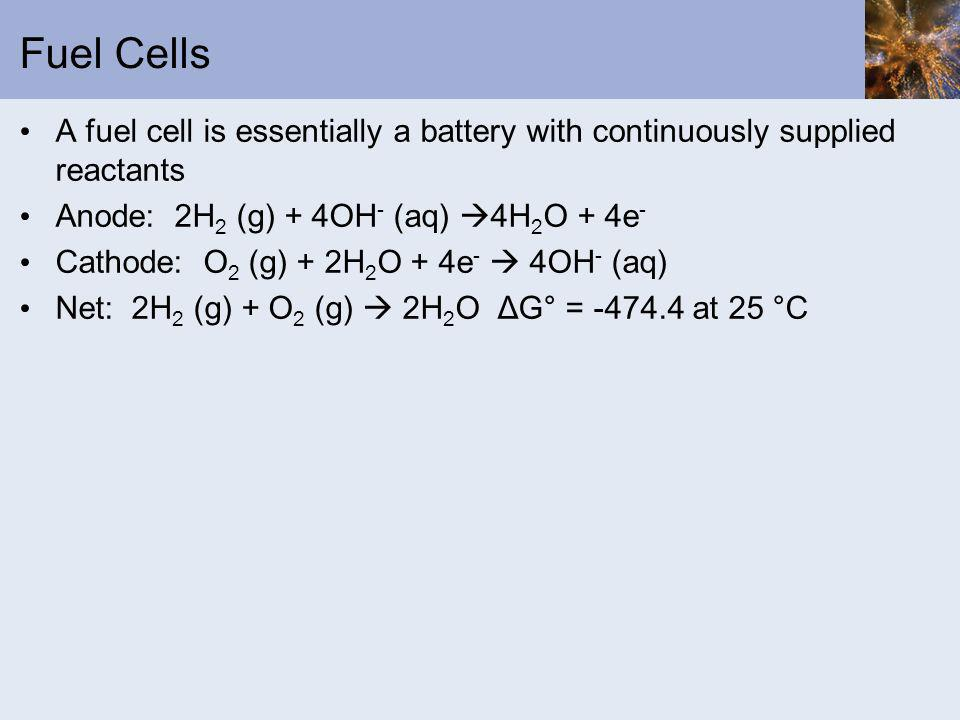 Fuel Cells A fuel cell is essentially a battery with continuously supplied reactants. Anode: 2H2 (g) + 4OH- (aq) 4H2O + 4e-