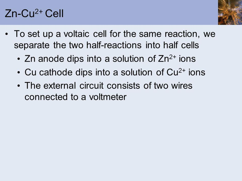 Zn-Cu2+ Cell To set up a voltaic cell for the same reaction, we separate the two half-reactions into half cells.