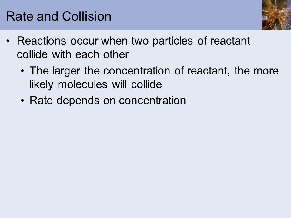 Rate and Collision Reactions occur when two particles of reactant collide with each other.