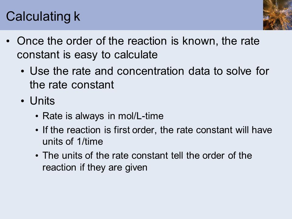 Calculating k Once the order of the reaction is known, the rate constant is easy to calculate.