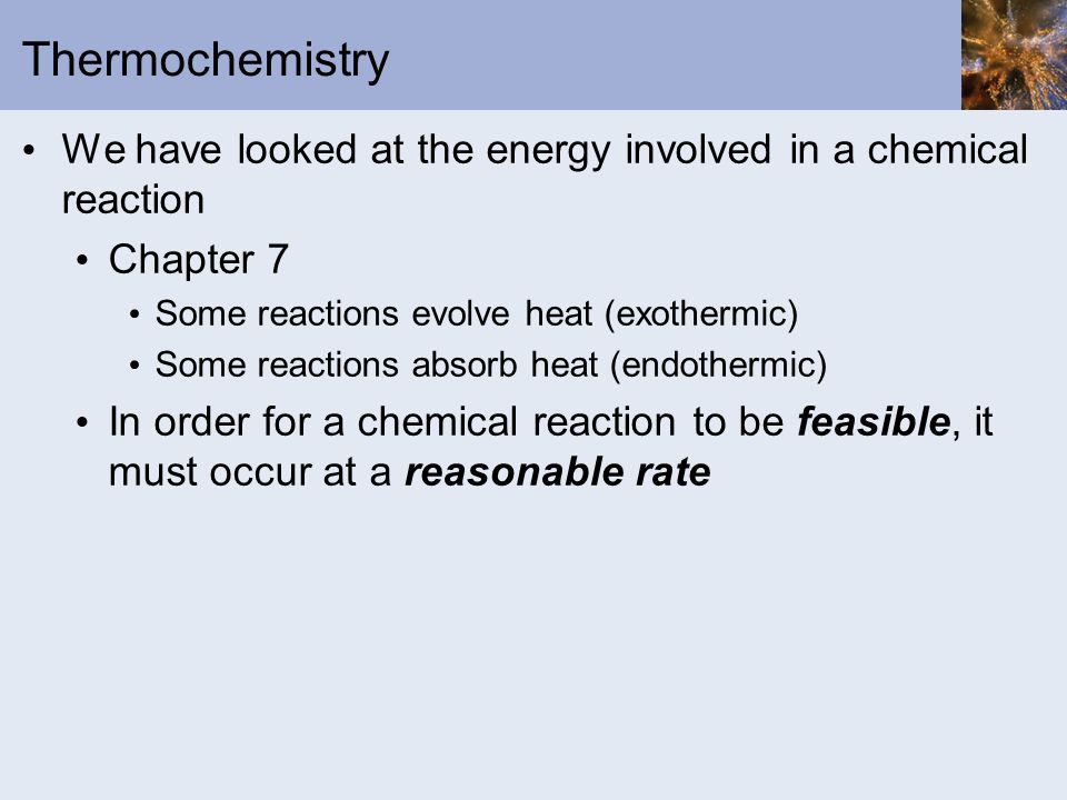 Thermochemistry We have looked at the energy involved in a chemical reaction. Chapter 7. Some reactions evolve heat (exothermic)