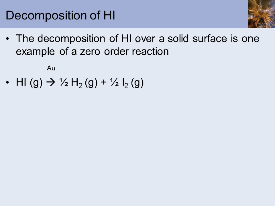 Decomposition of HI The decomposition of HI over a solid surface is one example of a zero order reaction.