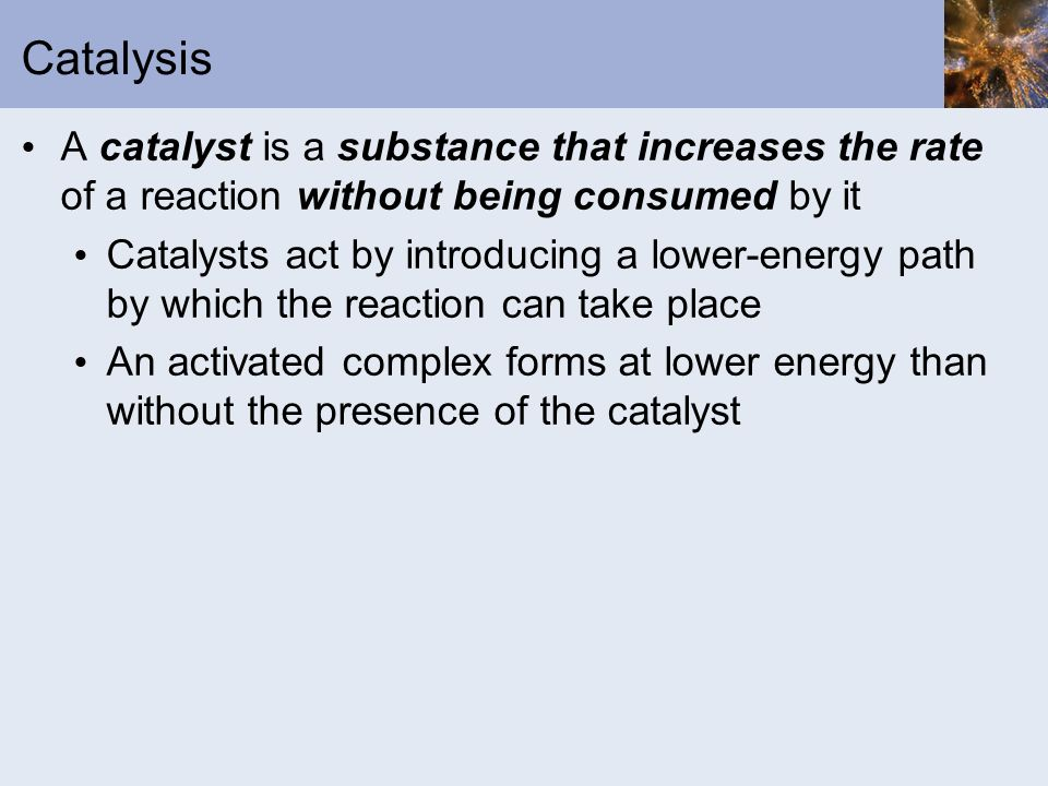 Catalysis A catalyst is a substance that increases the rate of a reaction without being consumed by it.