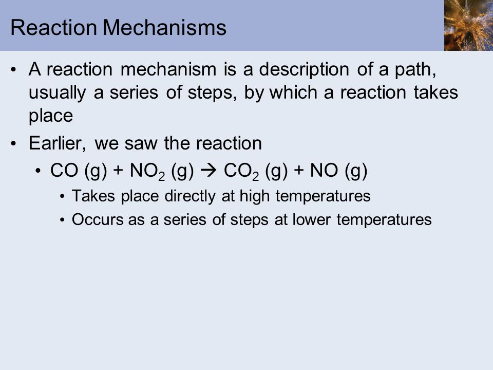 Reaction Mechanisms A reaction mechanism is a description of a path, usually a series of steps, by which a reaction takes place.