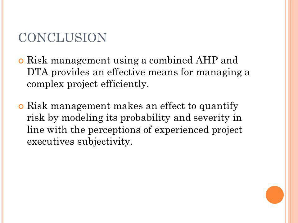 CONCLUSION Risk management using a combined AHP and DTA provides an effective means for managing a complex project efficiently.