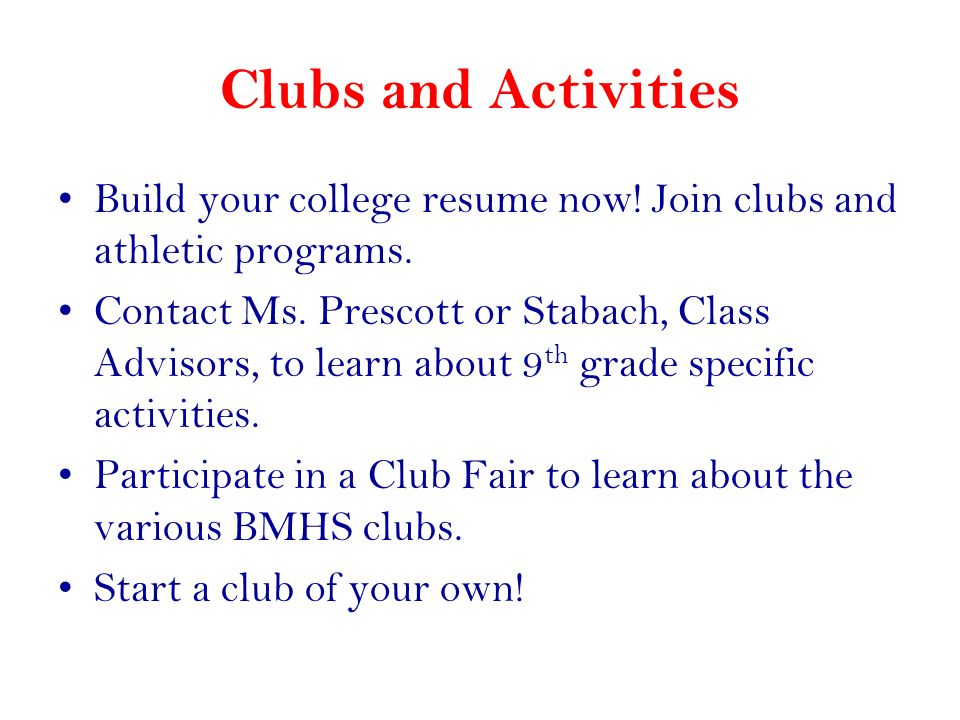 Clubs and Activities Build your college resume now! Join clubs and athletic programs.