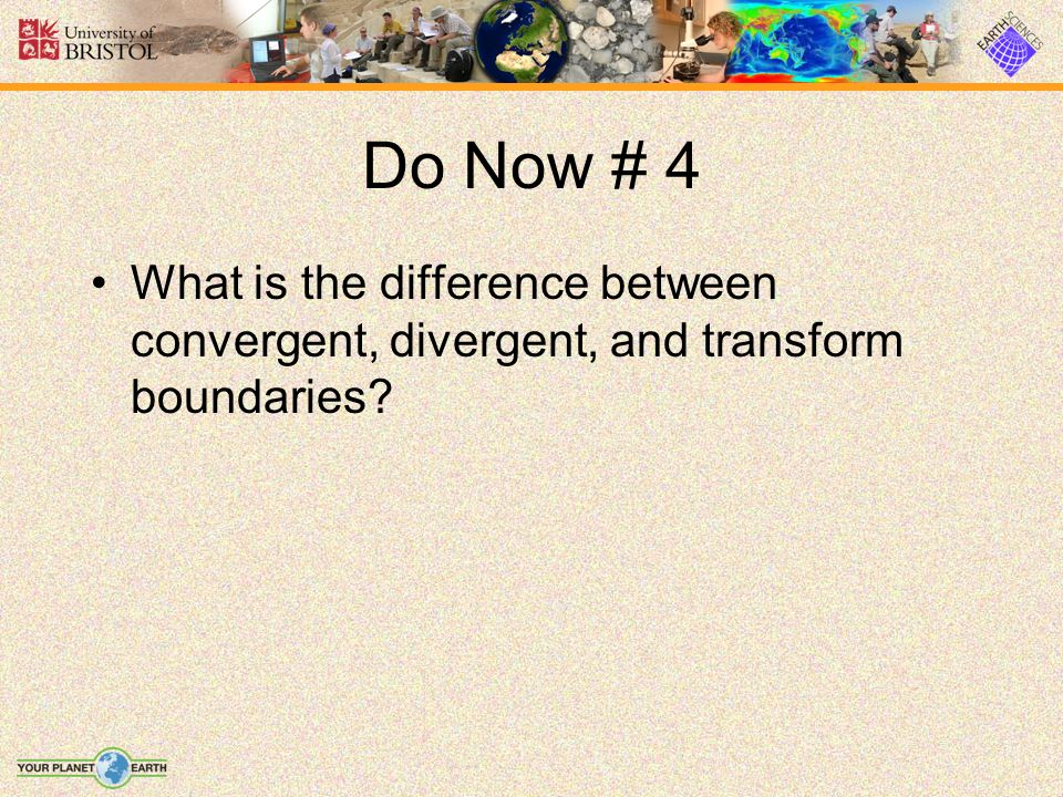 Do Now # 4 What is the difference between convergent, divergent, and transform boundaries