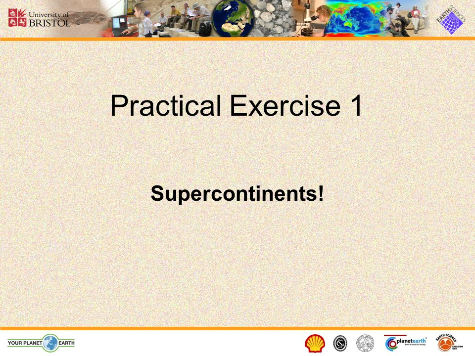 Practical Exercise 1 Supercontinents! See Plate Tectonics Exercise 1.