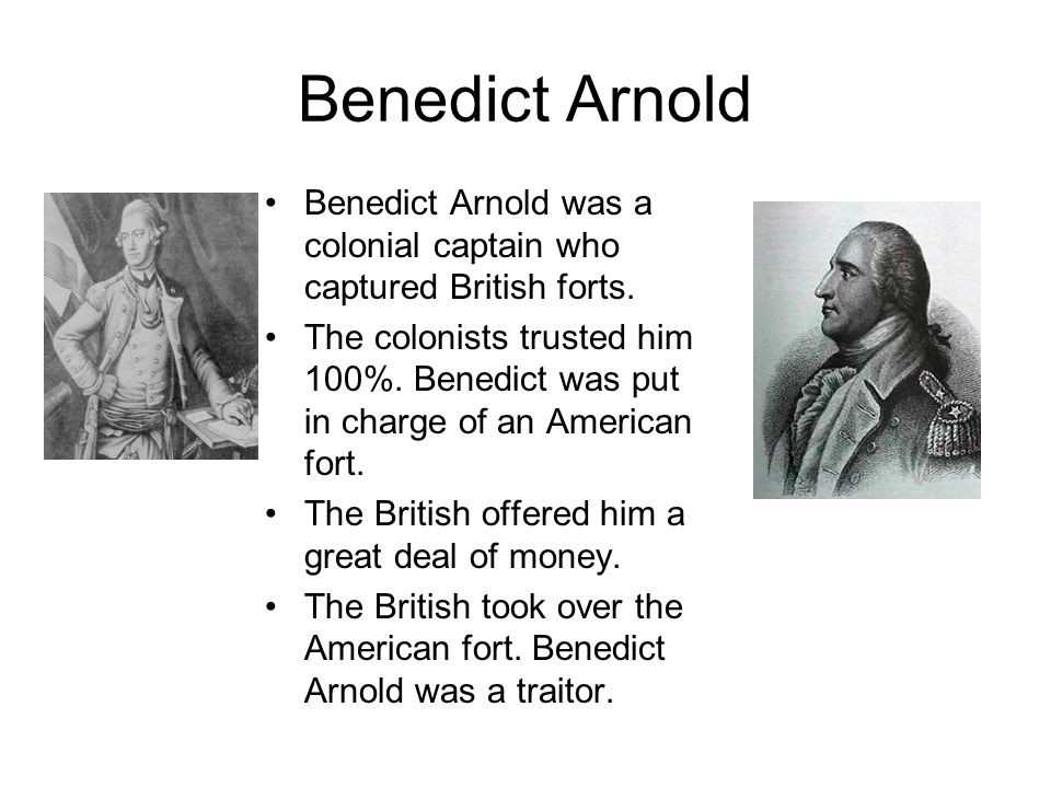 Benedict ArnoldBenedict Arnold was a colonial captain who captured British forts.