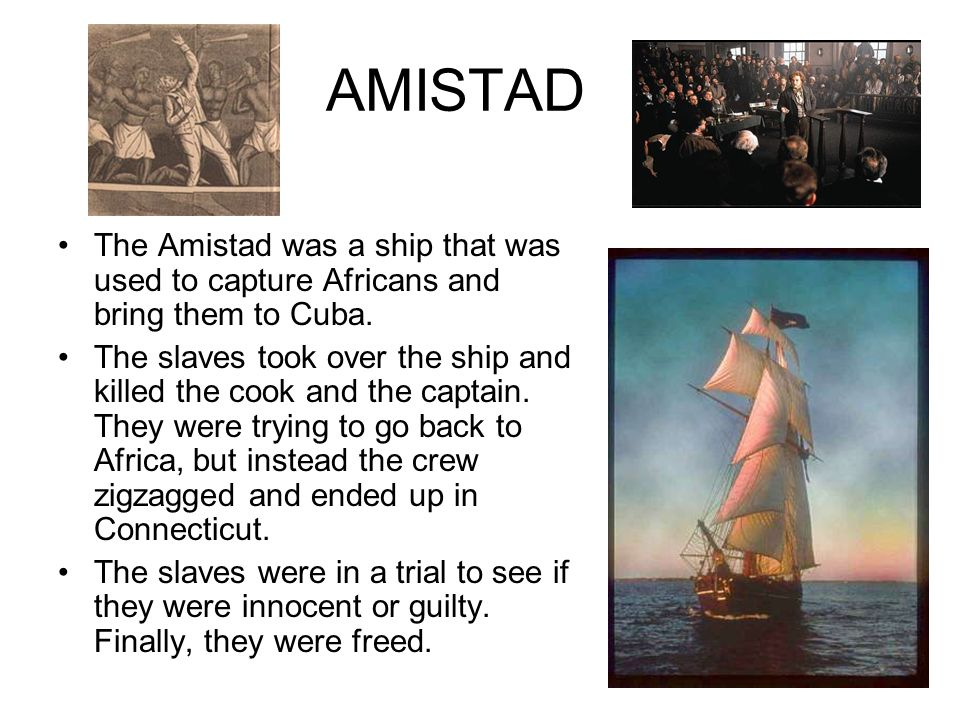 AMISTADThe Amistad was a ship that was used to capture Africans and bring them to Cuba.