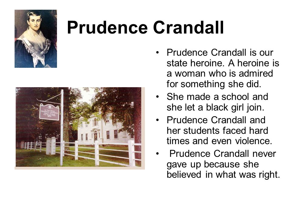 Prudence Crandall Prudence Crandall is our state heroine. A heroine is a woman who is admired for something she did.