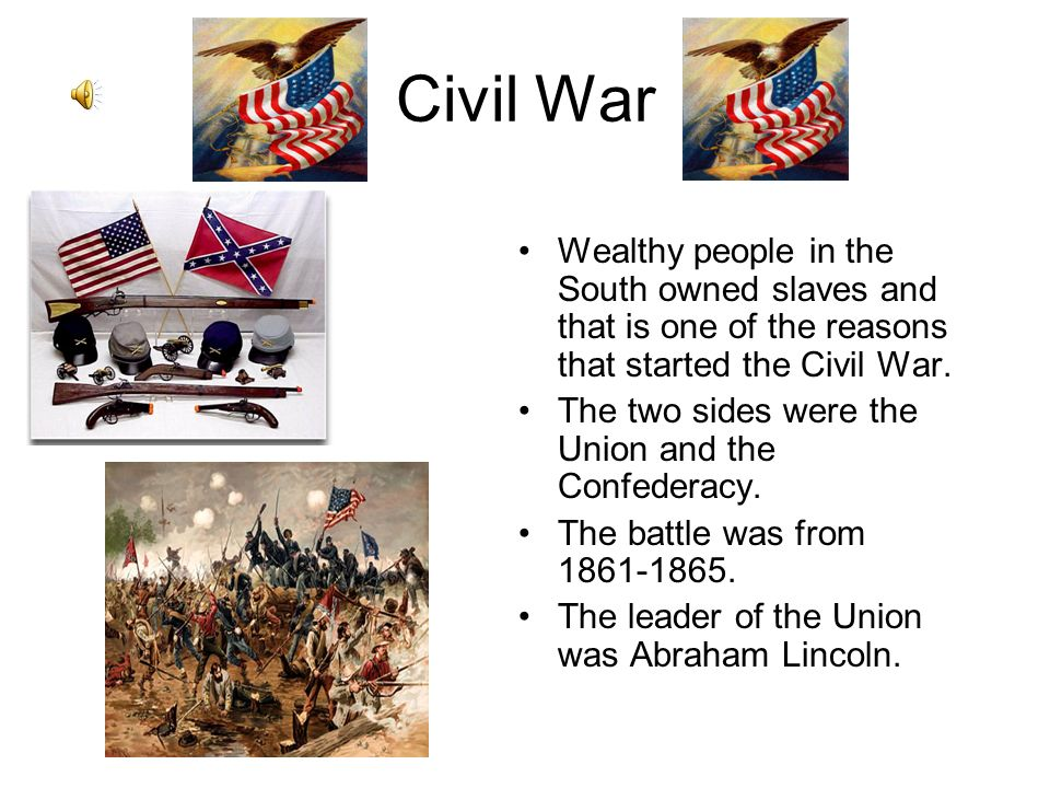 Civil War Wealthy people in the South owned slaves and that is one of the reasons that started the Civil War.