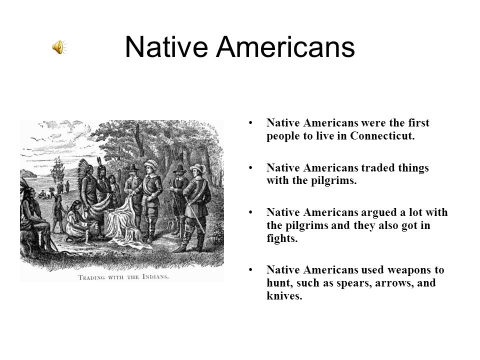 Native Americans Native Americans were the first people to live in Connecticut. Native Americans traded things with the pilgrims.