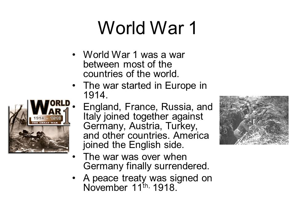 World War 1 World War 1 was a war between most of the countries of the world. The war started in Europe in 1914.