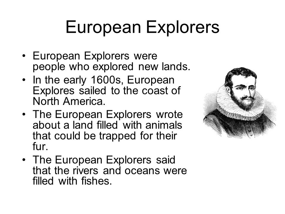European ExplorersEuropean Explorers were people who explored new lands. In the early 1600s, European Explores sailed to the coast of North America.