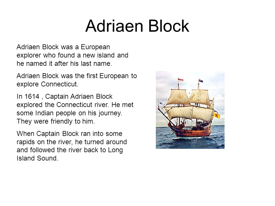Adriaen Block Adriaen Block was a European explorer who found a new island and he named it after his last name.