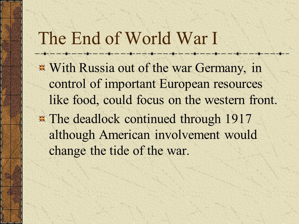The End of World War I With Russia out of the war Germany, in control of important European resources like food, could focus on the western front.
