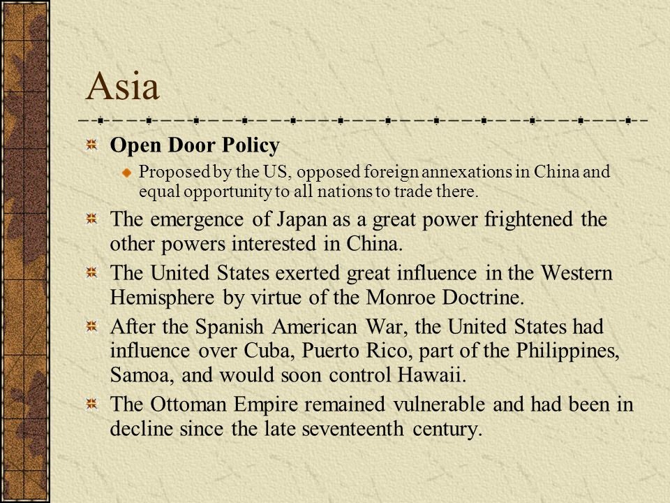 Asia Open Door Policy. Proposed by the US, opposed foreign annexations in China and equal opportunity to all nations to trade there.
