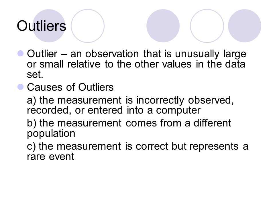 Outliers Outlier – an observation that is unusually large or small relative to the other values in the data set.